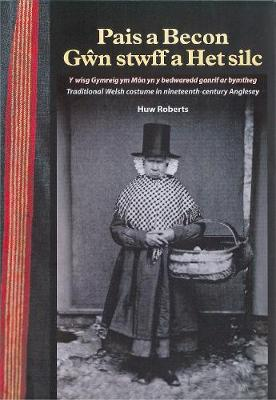 Pais a Becon, Gwn Stwff a Het Silc: Traditional Welsh costume in nineteenth century Anglesey (Paperback)