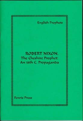 Robert Nixon, the Cheshire Prophet: An 18th c. Propaganda - English Prophets S. (Paperback)