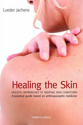Healing the Skin: Holistic Approaches to Treating Skin Conditions - A Practical Guide Based on Anthroposophic Medicine (Paperback)