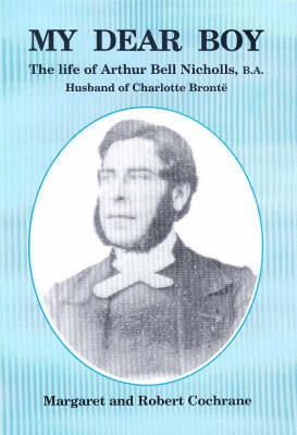 My Dear Boy: The Life of Arthur Bell Nicholas, B.A.: The Husband of Charlotte Bronte (Paperback)