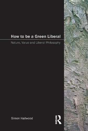 How to be a Green Liberal: Nature, Value and Liberal Philosophy (Paperback)