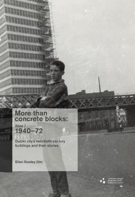 More Than Concrete Blocks: Dublin City's Twentieth-Century Buildings and Their Stories,1940-72: Vol. II - More Than Concrete Blocks 2 (Paperback)