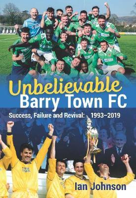 Unbelievable Barry Town FC: Success, Failure and Revival: 1993-2019 (Paperback)
