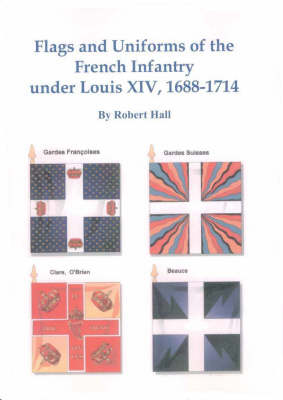 Flags and Uniforms of the French Infantry Under Louis XIV, 1688-1714 (Paperback)