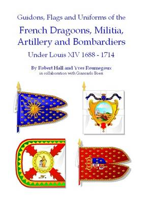 Guidons, Flags and Uniforms of the French Dragoons, Militia, Artillery and Bombardiers Under Louis XIV 1688-1714 (Paperback)