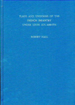 Flags and Uniforms of the French Infantry Under Louis XIV, 1688-1714 (Hardback)