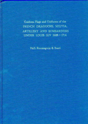 Guidons, Flags and Uniforms of the French Dragoons, Militia, Artillery and Bombardiers Under Louis XIV 1688-1714 (Hardback)