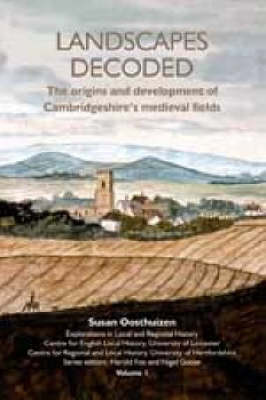 Landscapes Decoded: The Origins and Development of Cambridgeshire's Medieval Fields - Explorations in Local and Regional History v. 1 (Paperback)