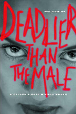 Deadlier Than the Male: Scotland's Most Wicked Women (Paperback)