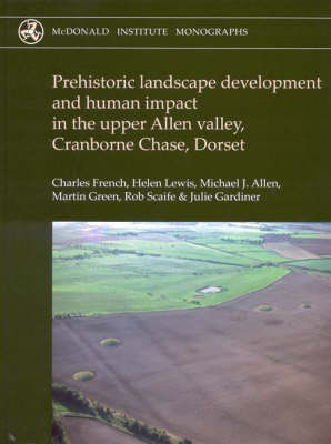 Prehistoric Landscape Development and Human Impact in the Upper Allen Valley, Cranborne Chase, Dorset - McDonald Institute Monographs (Hardback)