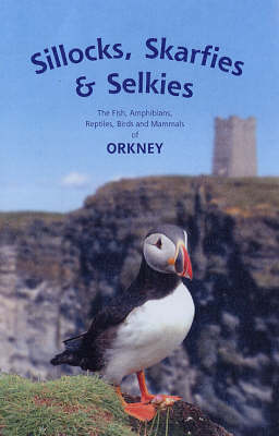 Sillocks, Skarfies and Selkies: The Fish, Amphibians, Reptiles, Birds and Mammals of Orkney (Paperback)