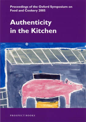 Authenticity in the Kitchen: Proceedings of the Oxford Symposium on Food and Cookery 2005 (Paperback)