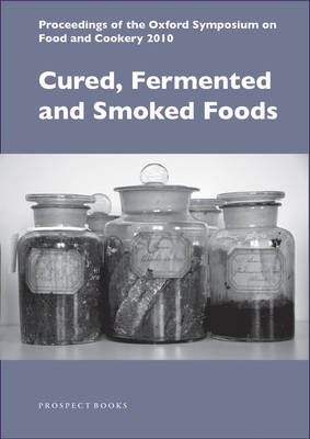 Cured, Fermented and Smoked Foods: Proceedings from the Oxford Symposium on Food and Cookery 2010 - Proceedings of the Oxford Symposium on Food and Cookery (Paperback)