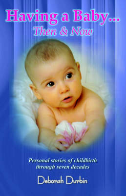 Having a Baby: Then and Now - Personal Stories of Childbirth Through the Past Seven Decades (Paperback)