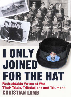 I Only Joined for the Hat: Redoubtable Wrens at War - Their Trials, Tribulations and Triumphs (Paperback)