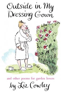 Outside in My Dressing Gown: and Other Poems for Garden Lovers (Hardback)