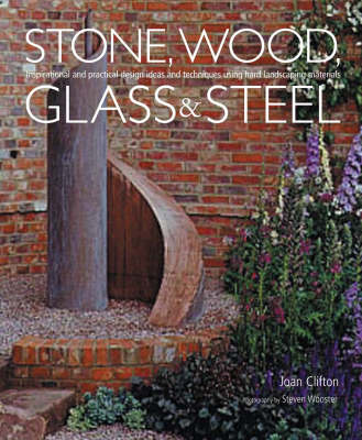 Stone, Wood, Glass and Steel: Inspirational and Practical Design Ideas and Techniques Using Hard Landscaping Materials (Hardback)