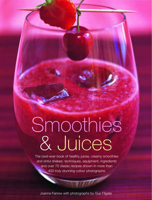 Smoothies and Juices: The Best-ever Book of Healthy Juices, Creamy Smoothies and Sinful Shakes - Techniques, Equipment, Ingredients and Over 85 Classic Recipes Shown in 200 Truly Stunning Colour Photographs (Paperback)