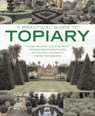 A Practical Guide to Topiary: The Inspirational Art of Clipping, Training and Shaping Plants, with Designs, Techniques and 300 Photographs (Paperback)