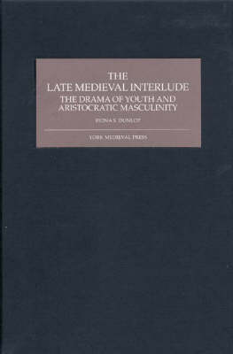 The Late Medieval Interlude: The Drama of Youth and Aristocratic Masculinity (Hardback)