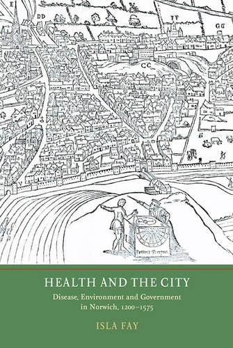Health and the City: Disease, Environment and Government in Norwich, 1200-1575 (Hardback)