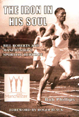 The Iron in His Soul: Bill Roberts and Manchester's Sporting Heritage (Hardback)
