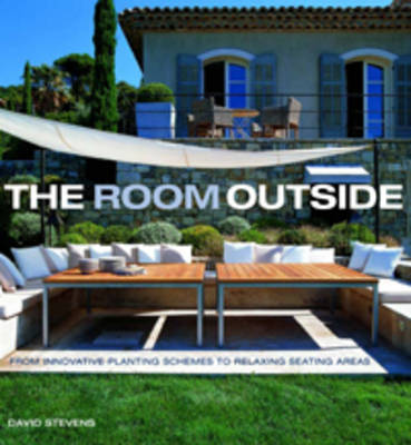 The Room Outside: From Innovative Planting Schemes to Relaxing Seating Areas (Hardback)