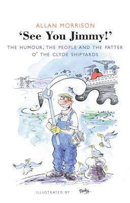 See You, Jimmy!: The People, the Humour and the Patter O' the Clyde Shipyards (Paperback)