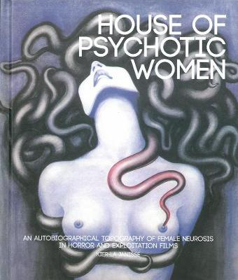 House Of Psychotic Women (paperback): An Autobiographical Topography of Female Neurosis in Horror and Exploitation Films (Hardback)