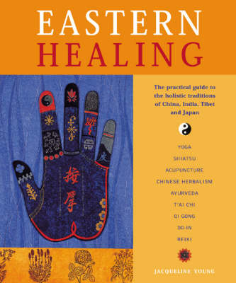 Eastern Healing: The Practical Guide to the Healing Traditions of China, India, Tibet and Japan (Hardback)