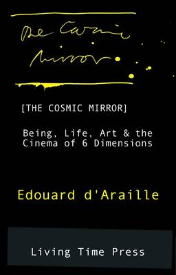 The Cosmic Mirror: Being, Life, Art and the Cinema of 6 Dimensions - Living Time Non-Fiction No. 1 (Paperback)
