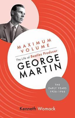 Maximum Volume: The Life of Beatles Producer George Martin, The Early Years, 1926-1966 (Hardback)