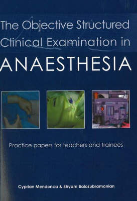 The Objective Structured Clinical Examination in Anaesthesia: Practice Papers for Teachers and Trainees (Paperback)