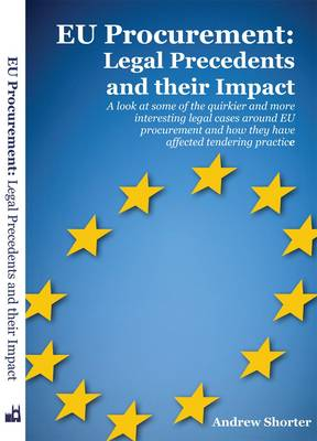 EU Procurement: Legal Precedents and Their Impact: A Look at Some of the Quirkier and More Interesting Legal Cases Around EU Procurement and How They Have Affected Tendering Practice (Paperback)