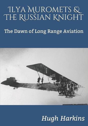 Ilya Muromets & The Russian Knight: The Dawn of Long Range Aviation (Paperback)