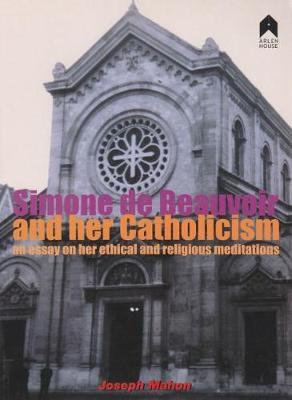 Simone De Beauvoir and Her Catholicism: An Essay on Her Ethical and Religious Meditations (Paperback)