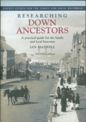 Researching Down Ancestors: A Practical Guide for the Family and Local Historian - County Guides for the Family & Local Historian (Paperback)