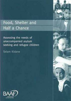 Food, Shelter and Half a Chance: Assessing the Needs of Unaccompanied Asylum-seeking and Refugee Children (Paperback)