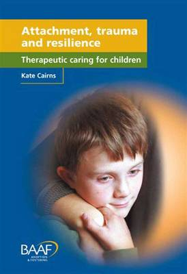 Attachment, Trauma and Resilience: Therapeutic Caring for Children (Paperback)