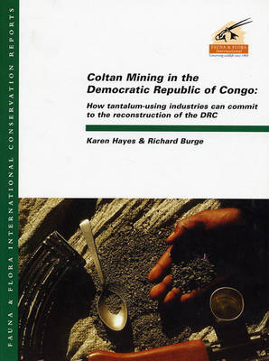 Coltan Mining in the Democratic Republic of Congo: How Tantalum-Using Industries Can Commit to the Reconstruction of the DRC - Fauna & Flora International Conservation Reports (Paperback)