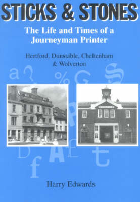 Sticks and Stones: The Life and Times of a Journeyman Printer - Hertford, Dunstable, Cheltenham and Wolverton (Paperback)