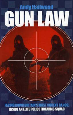 Gun Law: Facing Down Britain's Toughest Gangs - the Inside Story of an Elite Police Firearms Team (Hardback)