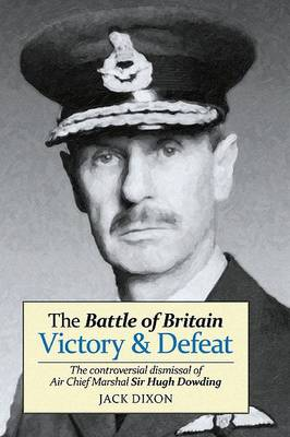 The Battle of Britain: Victory and Defeat: The Controversial Dismissal of Air Chief Marshal Sir Hugh Dowding (Paperback)