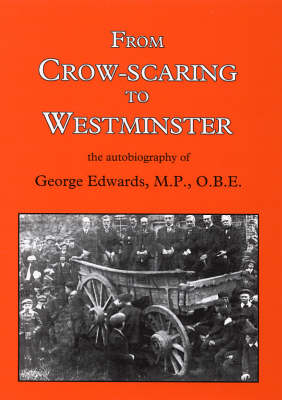 From Crow-scaring to Westminster: The Autobiography of George Edwards, M.P., O.B.E. (Paperback)