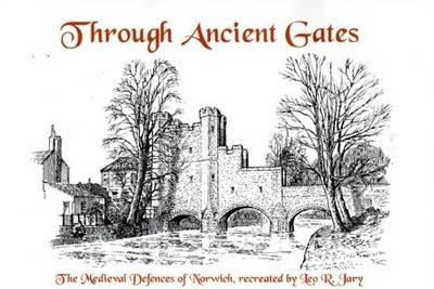 Through Ancient Gates: The Medieval Defences of Norwich Recreated by Leo R. Jary (Paperback)
