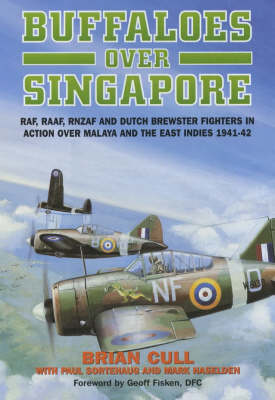 Buffaloes Over Singapore: RAF, RAAF, RNZAF and Dutch Brewster Fighters in Action Over Malaya and the East Indies 1941-42 (Hardback)