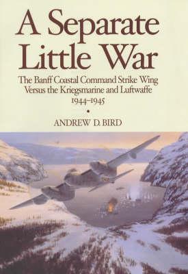 A Separate Little War: The Banff Coastal Command Strike Wing Versus the Kriegsmarine and Luftwaffe 1944-1945 (Hardback)
