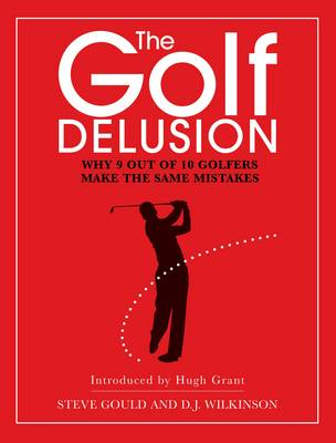 The Golf Delusion: Why 9 Out of 10 Golfers Make The Same Mistakes (Hardback)