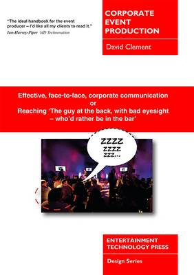 Corporate Event Production: Effective, Face-to-Face, Corporate Communication or Reaching 'The Guy at the Back, with Bad Eyesight - Who'd Rather be in the Bar' (Paperback)