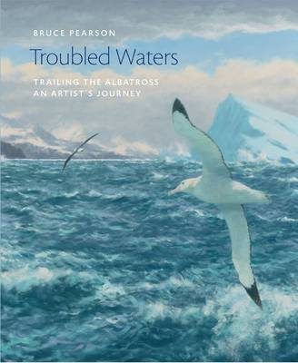 Troubled Waters: Trailing the Albatross: An Artist's Journey - Wildlife Art Series 35 (Hardback)
